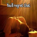 You'll regret that
