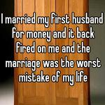 I married my first husband for money and it back fired on me and the marriage was the worst mistake of my life