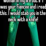 I have never struck a woman in my life but if i was your fiancee and i read this. I would stab you in the neck with a knife!