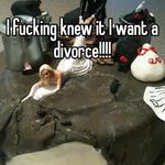 I fucking knew it I want a divorce!!!!