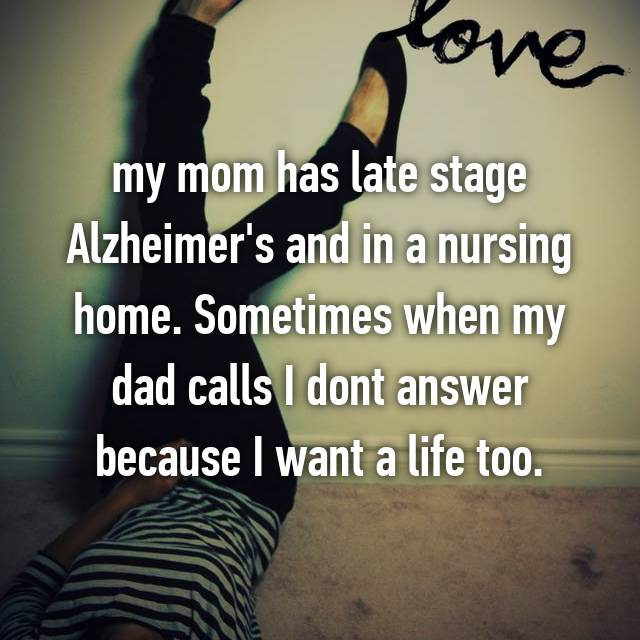 my mom has late stage Alzheimer's and in a nursing home. Sometimes when my dad calls I dont answer because I want a life too.