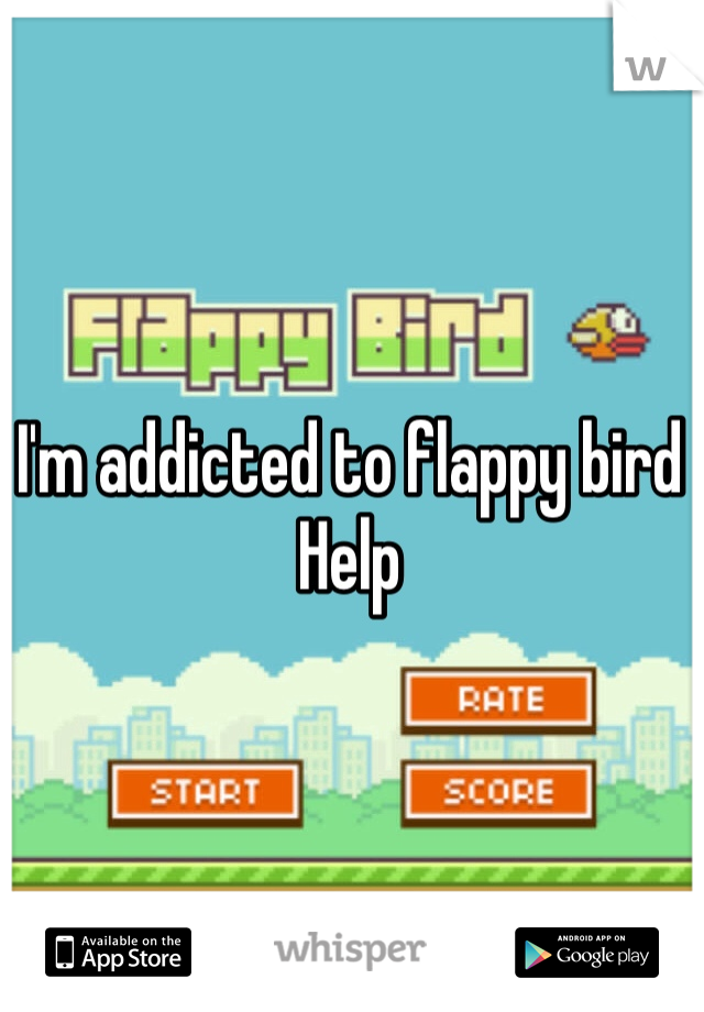 I'm addicted to flappy bird Help