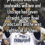 An ape in I that has predicted that the seahawks will win and this ape had seven straight Super Bowl predictions and he was right in all of them.