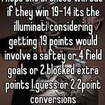 I hope the broncos win but if they win 19-14 its the illuminati considering getting 19 points would involve a saftey or 4 field goals or 2 blocked extra points I guess or 2 2point conversions