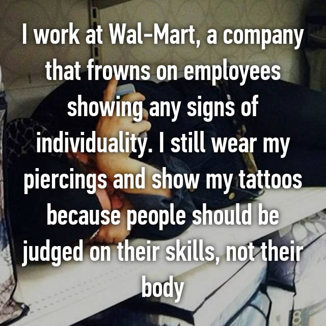 I work at Wal-Mart, a company that frowns on employees showing any signs of individuality. I still wear my piercings and show my tattoos because people should be judged on their skills, not their body