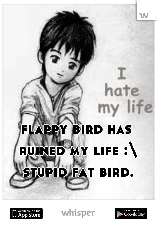 flappy bird has ruined my life :\ stupid fat bird.