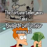 The fortune teller was fake. You got a run for your money xD