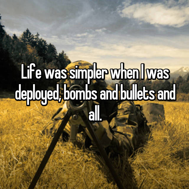 Life was simpler when I was deployed, bombs and bullets and all.