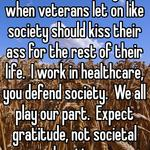 As a civilian, It annoys me when veterans let on like society should kiss their ass for the rest of their life.  I work in healthcare, you defend society.  We all play our part.  Expect gratitude, not societal devotion.