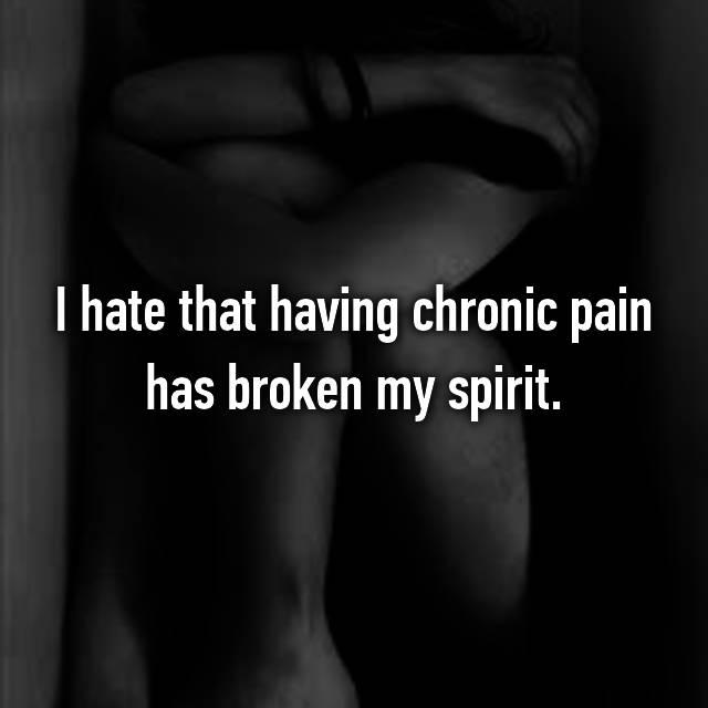 I hate that having chronic pain has broken my spirit.
