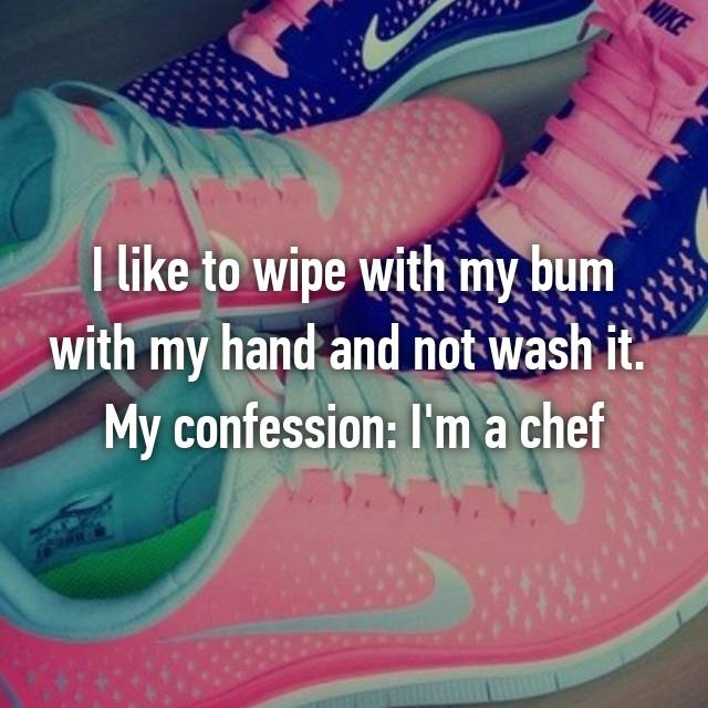 I like to wipe with my bum with my hand and not wash it.  My confession: I'm a chef