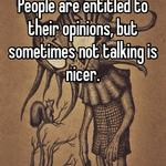 People are entitled to their opinions, but sometimes not talking is nicer.