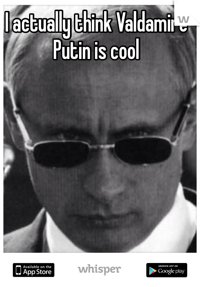 I actually think Valdamire Putin is cool