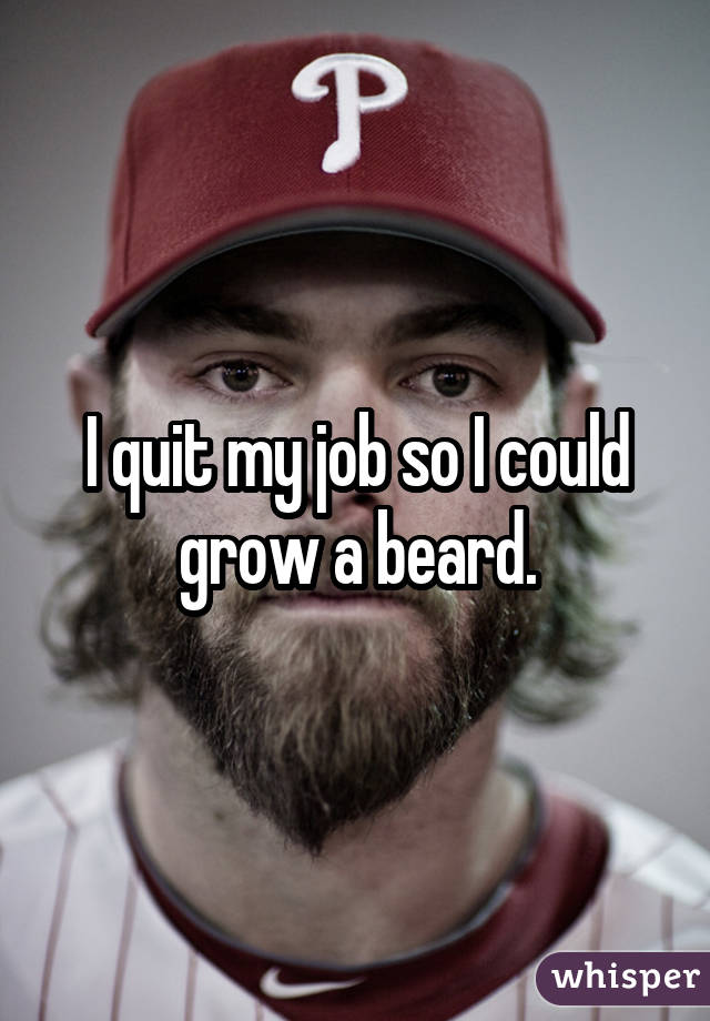 I quit my job so I could grow a beard.