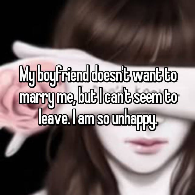 My boyfriend doesn't want to marry me, but I can't seem to leave. I am so unhappy.