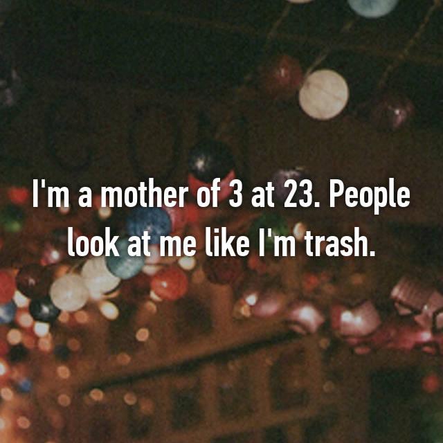 I'm a mother of 3 at 23. People look at me like I'm trash.