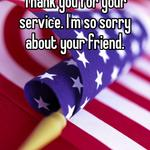Thank you for your service. I'm so sorry about your friend.
