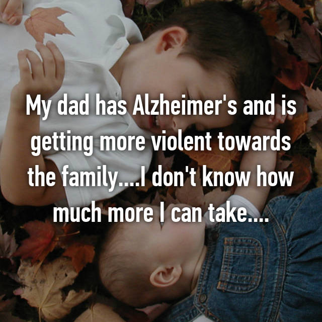 My dad has Alzheimer's and is getting more violent towards the family....I don't know how much more I can take....