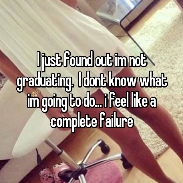I just found out im not graduating.  I dont know what im going to do... i feel like a complete failure