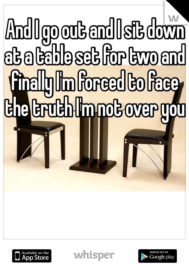 I go out and I sit down at a table set for two and finally I\'