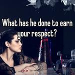 What has he done to earn your respect?