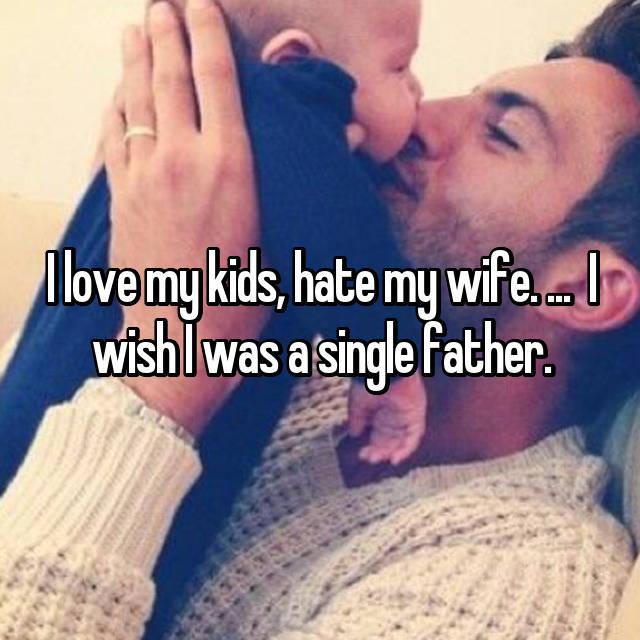 I love my kids, hate my wife. ...  I wish I was a single father.