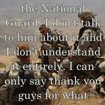 My brother was in the National Guard. I don't talk to him about it and I don't understand it entirely. I can only say thank you guys for what you've done.