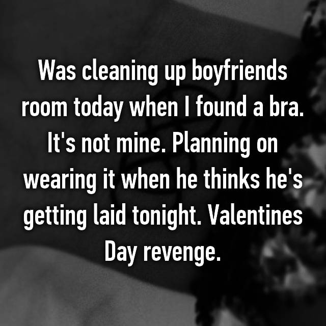 Was cleaning up boyfriends room today when I found a bra. It's not mine. Planning on wearing it when he thinks he's getting laid tonight. Valentines Day revenge.