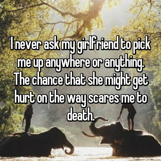 I never ask my girlfriend to pick me up anywhere or anything. The chance that she might get hurt on the way scares me to death.