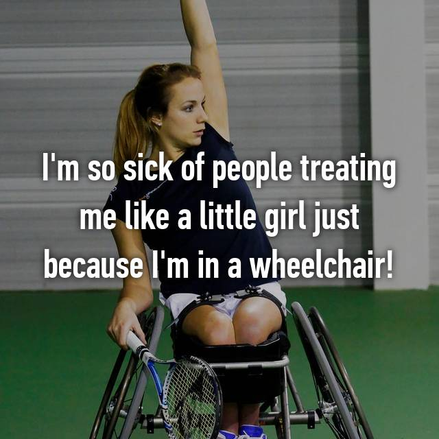 I'm so sick of people treating me like a little girl just because I'm in a wheelchair!