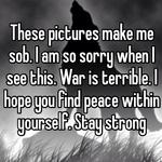 These pictures make me sob. I am so sorry when I see this. War is terrible. I hope you find peace within yourself. Stay strong