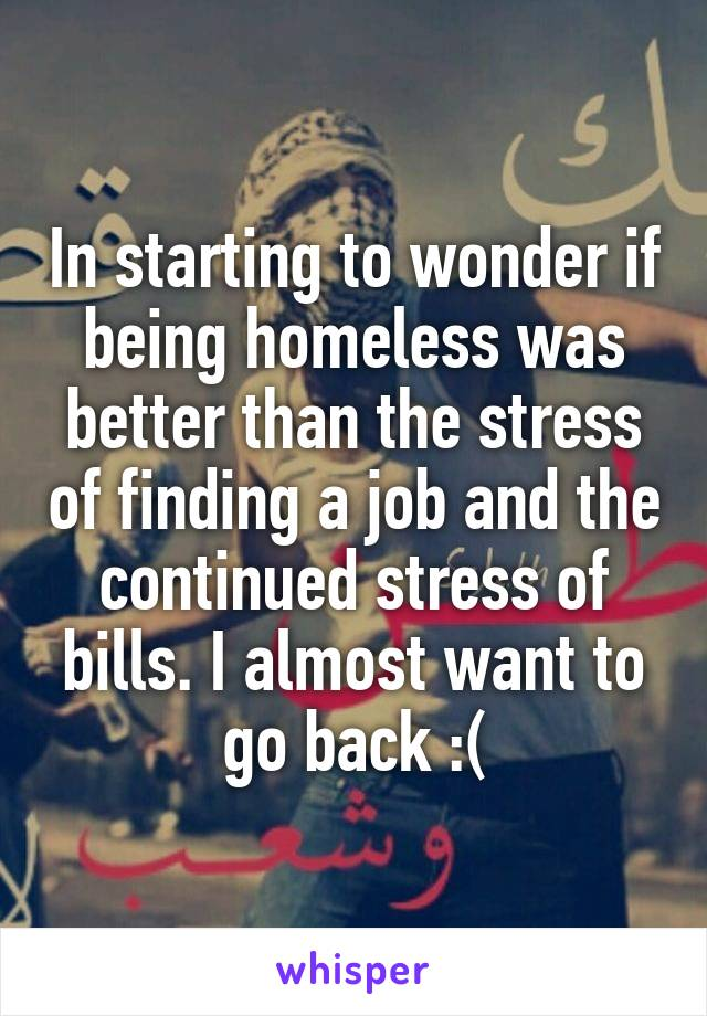 In starting to wonder if being homeless was better than the stress of finding a job and the continued stress of bills. I almost want to go back :(