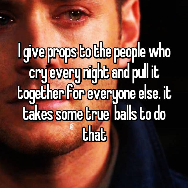 I give props to the people who cry every night and pull it together for everyone else. it takes some true  balls to do that
