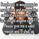People put in wayyyyyy to much time and energy into celebrities lives. Why the fuck should anyone care??? Please give me a valid reason and I'll shut up.