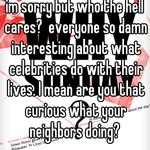 im sorry but who the hell cares?  everyone so damn interesting about what celebrities do with their lives. I mean are you that curious what your neighbors doing?