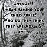 Her and chris Martin  Are a pair of Pricks anyway!! I mean naming your child apple! Who do they think they are Adam & eve?