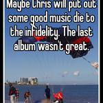 Maybe Chris will put out some good music die to the infidelity. The last album wasn't great.