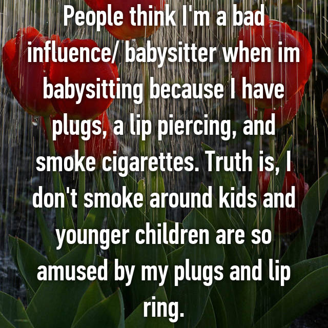 People think I'm a bad influence/ babysitter when im babysitting because I have plugs, a lip piercing, and smoke cigarettes. Truth is, I don't smoke around kids and younger children are so amused by my plugs and lip ring.