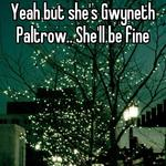 Yeah but she's Gwyneth Paltrow.. She'll be fine