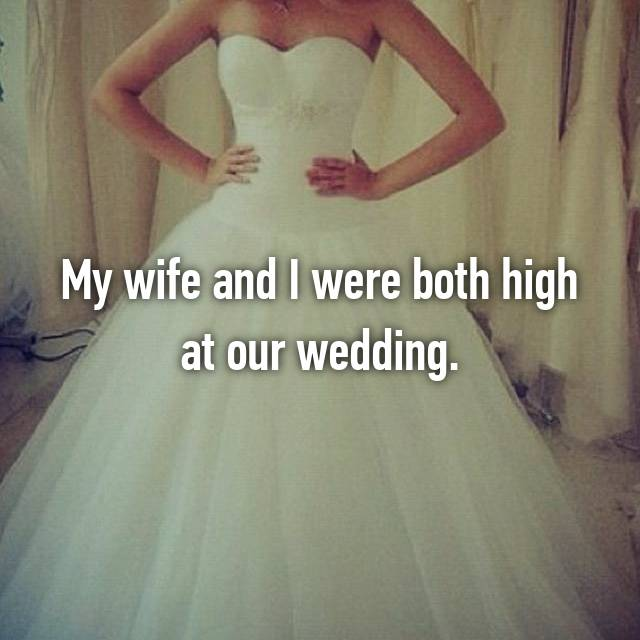 My wife and I were both high at our wedding.
