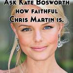 Ask Kate Bosworth  how faithful  Chris Martin is.