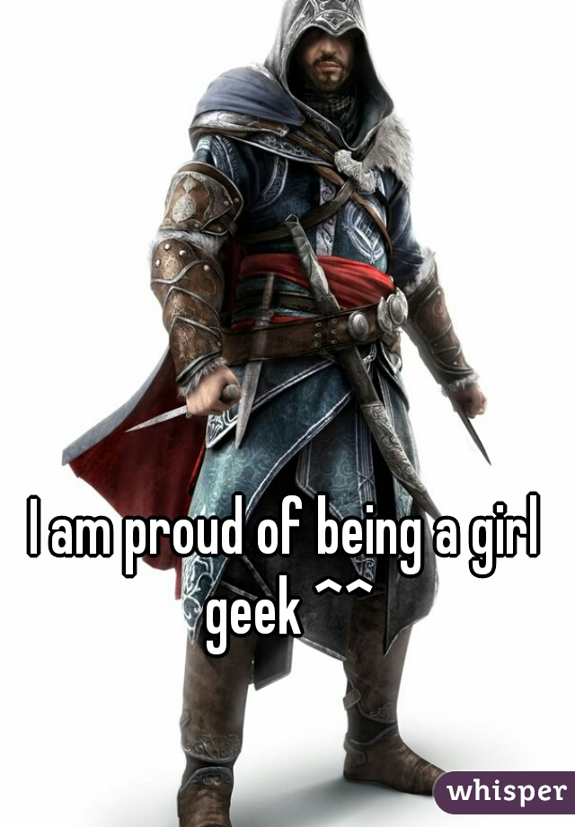 I am proud of being a girl geek ^^