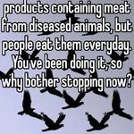 I'm sure there are many products containing meat from diseased animals, but people eat them everyday.  You've been doing it, so why bother stopping now?