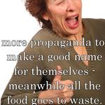 more propaganda to make a good name for themselves - meanwhile all the food goes to waste. smart, eh?