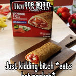 Omg what? Never eating one again..      Just kidding bitch *eats hot pocket*
