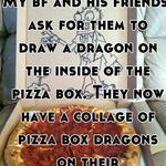 My bf and his friends ask for them to draw a dragon on the inside of the pizza box. They now have a collage of pizza box dragons on their wall...