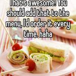 That's awesome! You should add that to the menu, I'd order it every time. haha