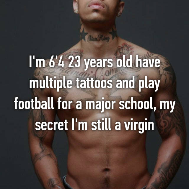 I'm 6'4 23 years old have multiple tattoos and play football for a major school, my secret I'm still a virgin