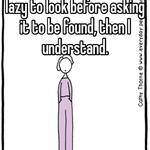 Whenever people are too lazy to look before asking it to be found, then I understand.