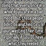 That's dumb.  I understand doing that every once in a while if you are in a bad mood,  but those people didn't do anything to u & your wasting their time. especially if you DO have what they needed